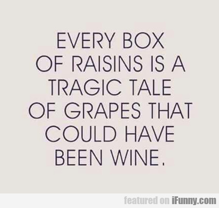 Every Box Of Raisins Is A Tragic Tale Of Grapes...
