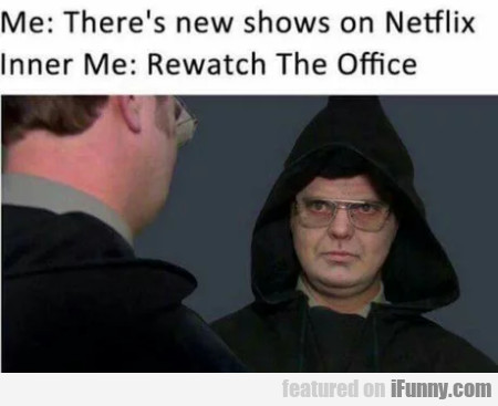 Me: There's New Shows On Netflix - Inner Me: