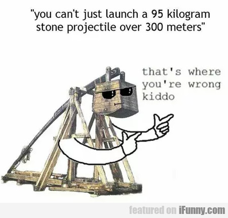 You Can't Just Launch A 95 Kilogram Stone...