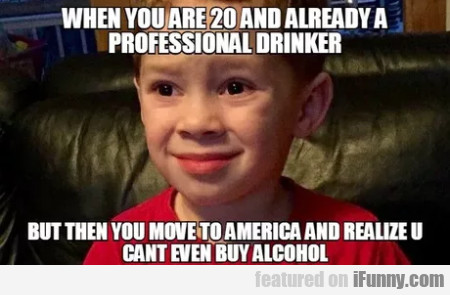 When You Are 20 And Already A Professional Drinker
