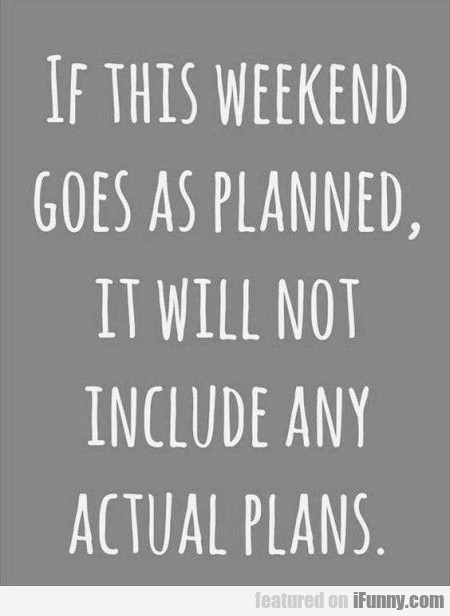 If This Week-end Goes As Planned, It Will...