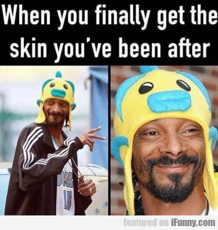 When You Finally Get The Skin You've...