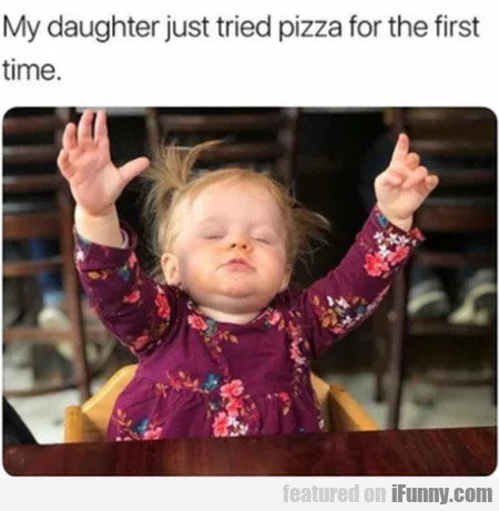 My Daughter Just Tried Pizza For The First Time