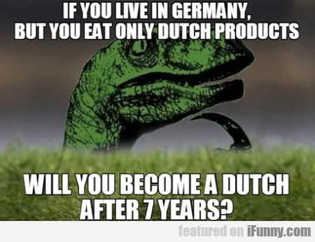 If you live in Germany,  but you eat only Dutch...