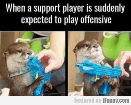When A Support Player Is Suddenly Expected To...