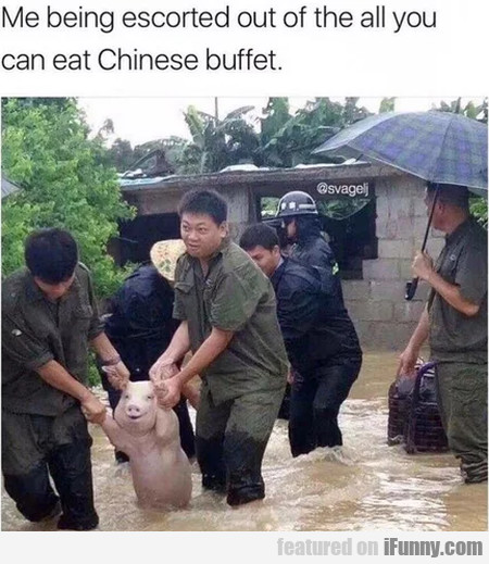 Me Being Escorted Out Of The All You Can Eat...