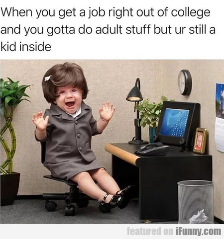When you get a job right out of college and you...