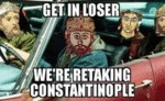 Get In Loser We're Retaking Constantinople