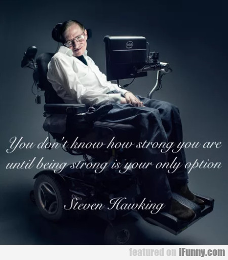 You Don't Know How Strong You Are Until Being...