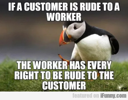 If a customer is rude to a worker, the worker...