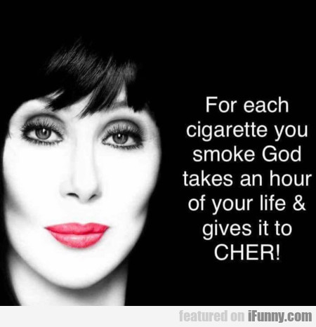 For Each Cigarette You Smoke God Takes An Hour...