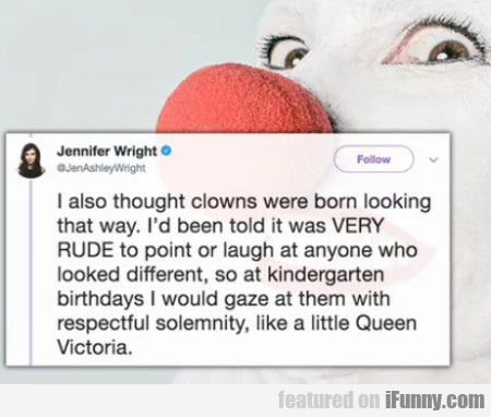 I Also Thought Clowns Were Born Looking That Way..