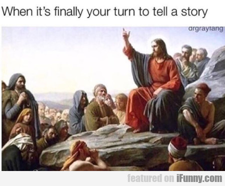 When It's Finally Your Turn To Tell A Story