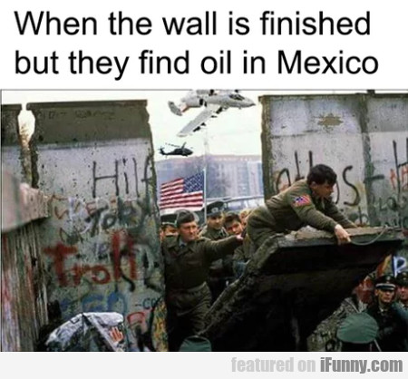 When the wall is finished but they find oil...