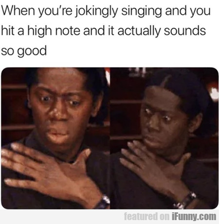 When you're jokingly singing and you hit a...