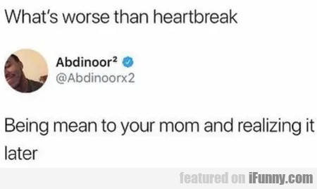 What's Worse Than Heartbreak? - Being Mean To...