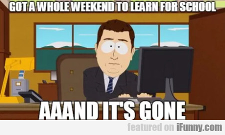 Got A Whole Weekend To Learn For School - Aaand...