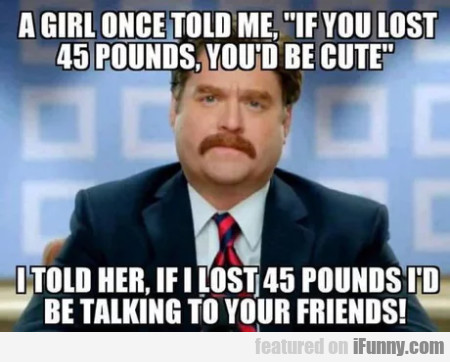 A Girl Once Told Me - If You Lost 45 Pounds...