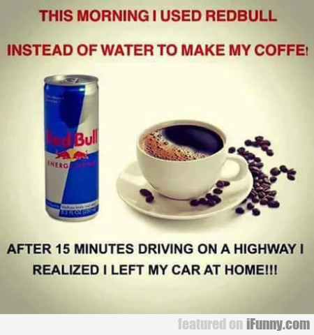 This Morning I Used Redbull Instead Of Water To...