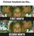 Chinese Headsets Be Like.. First Month...