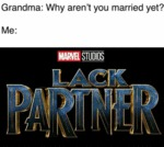 Grandma: Why Aren't You Married Yet? - Me:
