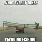What Ever It Takes I'm Going Fishing