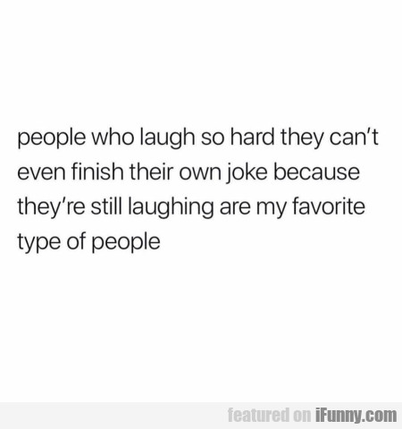 People who laugh so hard they can't even finish...