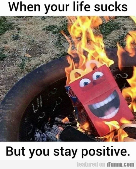 When your life sucks but you stay positive