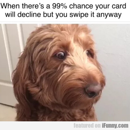 When There's A 99% Chance Your Card Will Decline..