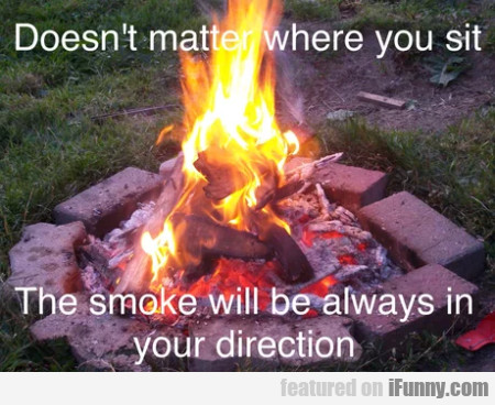 Doesn't Matter Where You Sit - The Smoke Will Be..