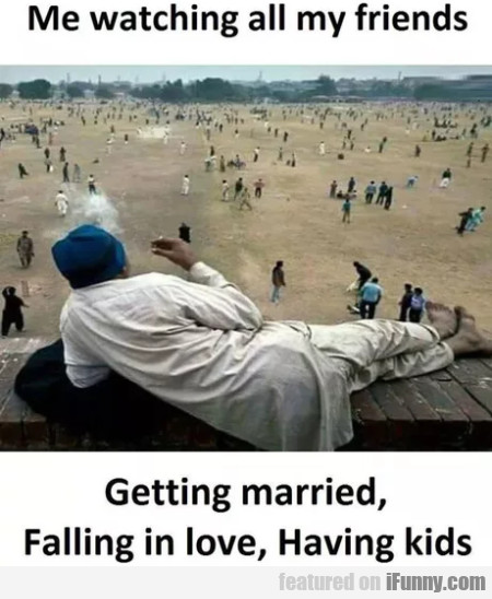 Me watching all my friends getting married...