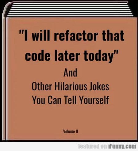 I Will Refactor That Code Later Today And...