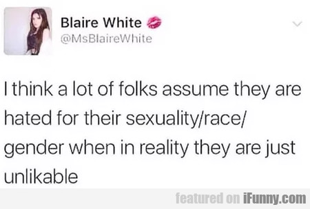 I think a lot of folks assume they are hated for..