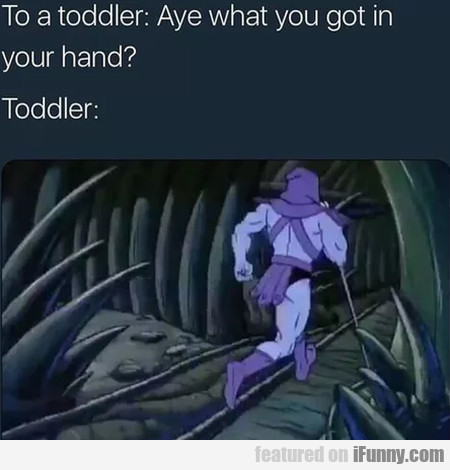 To A Toddler - Aye What You Got In Your Hand...