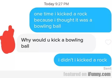 One Time I Kicked A Rock Because I Thought It...