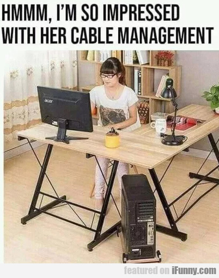 Hmmm, I'm So Impressed With Her Cable Management