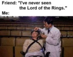 Friend: I've Never Seen The Lord Of The Rings...