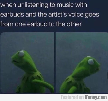 When Ur Listening To Music With Earbuds And The...