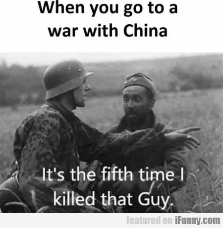 When You Go To A War With China - It's The Fifth..