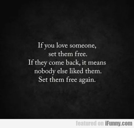 If You Love Someone, Set Them Free. If They Come..