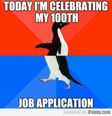 Today I'm celebrating my 100th job application...