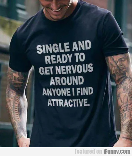 Single and ready to get nervous around..