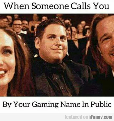 When Someone Calls You By Your Gaming Name In...