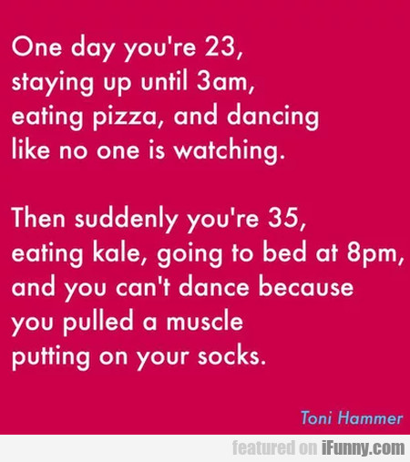 One Day You're 23 Staying Up Until 3 Am...