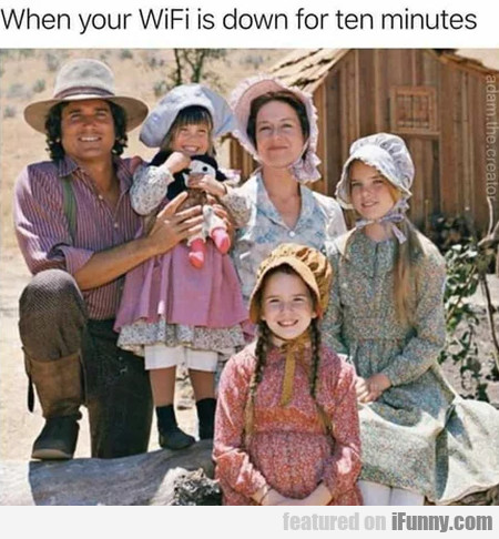When your WiFi is down for ten minutes...