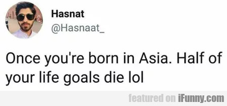Once You're Born In Asia. Half Of Your Life...