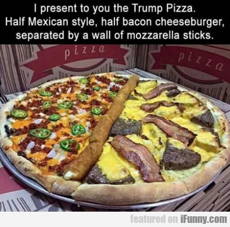 I Present To You The Trump Pizza. Half Mexican...