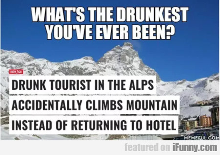 What's The Drunkest You've Ever Been? - Drunk...