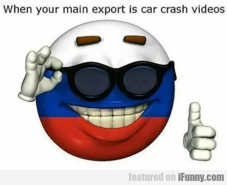 When Your Main Export Is Car Crash Videos