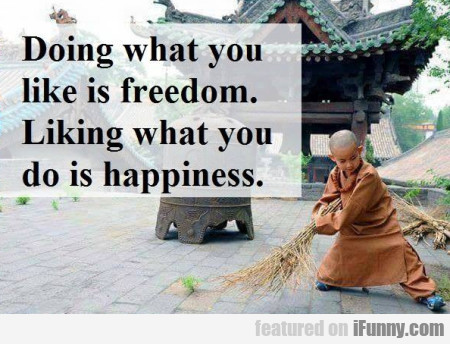 Doing What You Like Is Freedom. Liking What You...